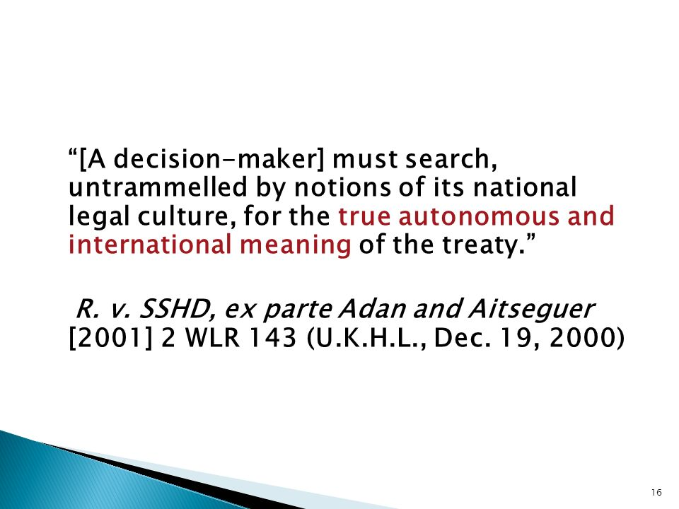 [A decision-maker] must search, untrammelled by notions of its national legal culture, for the true autonomous and international meaning of the treaty