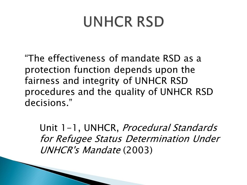 The effectiveness of mandate RSD as a protection function depends upon the fairness and integrity of UNHCR RSD procedures and the quality of UNHCR RSD decisions.