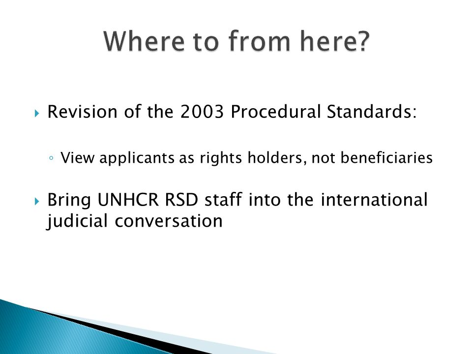 Revision of the 2003 Procedural Standards: View applicants as rights holders, not beneficiaries Bring UNHCR RSD staff into the international judicial