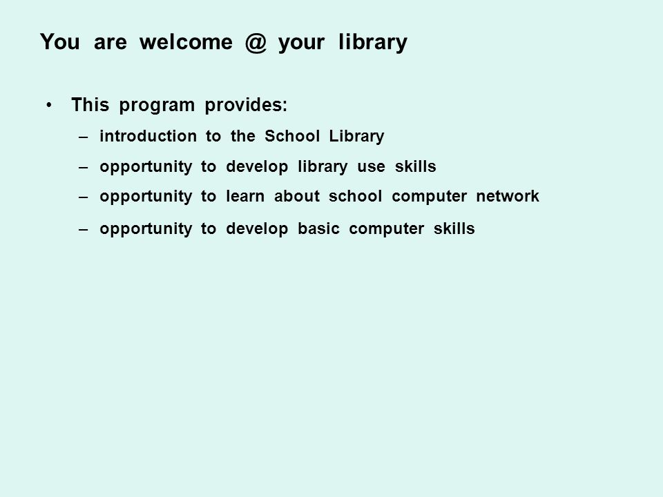 You are welcome @ your library This program provides: –introduction to the School Library –opportunity to develop library use skills –opportunity to l