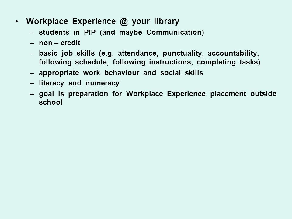 Workplace Experience @ your library –students in PIP (and maybe Communication) –non – credit –basic job skills (e.g. attendance, punctuality, accounta