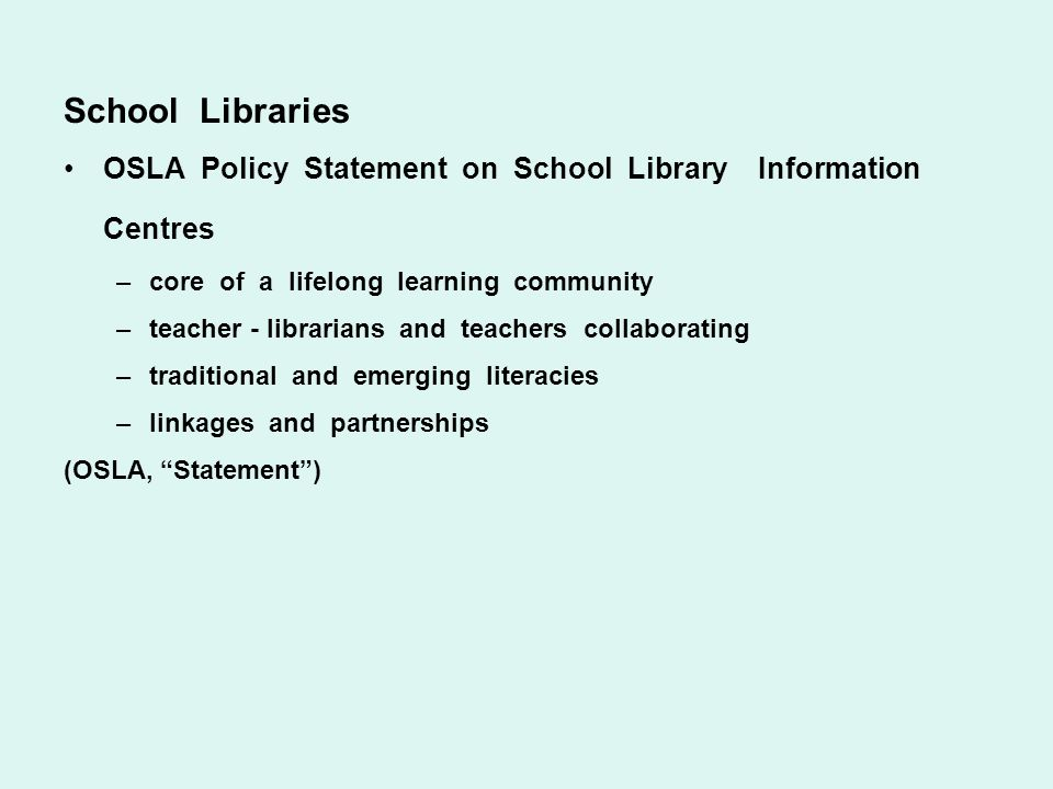 School Libraries OSLA Policy Statement on School Library Information Centres –core of a lifelong learning community –teacher - librarians and teachers