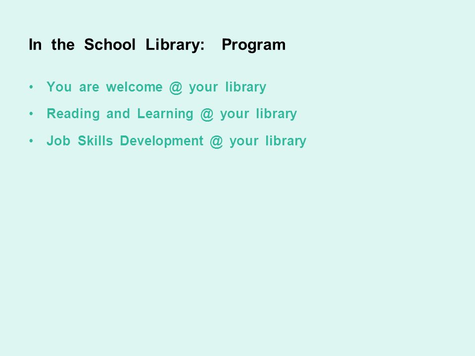 In the School Library: Program You are welcome @ your library Reading and Learning @ your library Job Skills Development @ your library