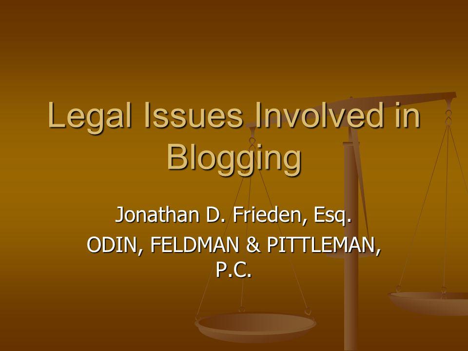 Legal Issues Involved in Blogging Jonathan D. Frieden, Esq. ODIN, FELDMAN & PITTLEMAN, P.C.