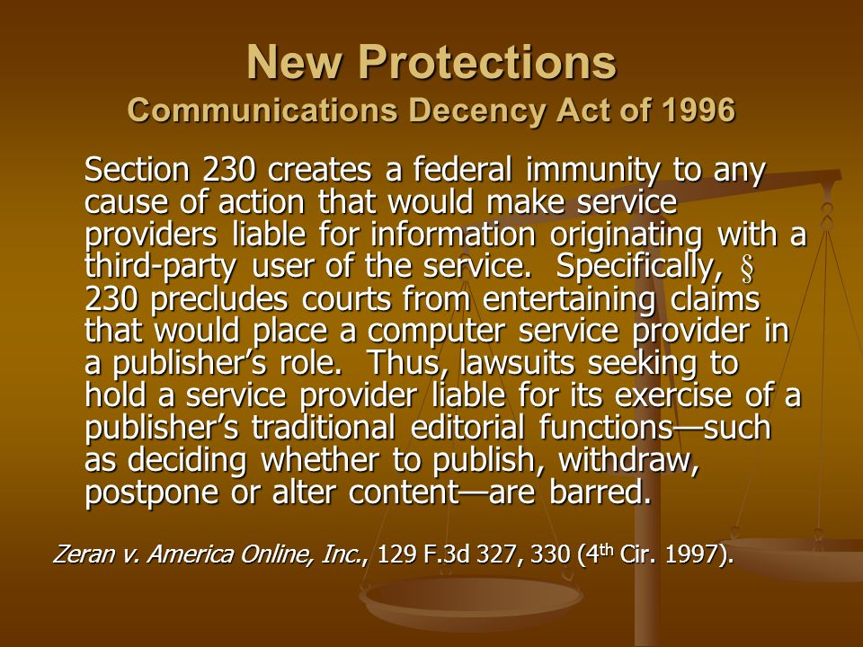 New Protections Communications Decency Act of 1996 Section 230 creates a federal immunity to any cause of action that would make service providers lia