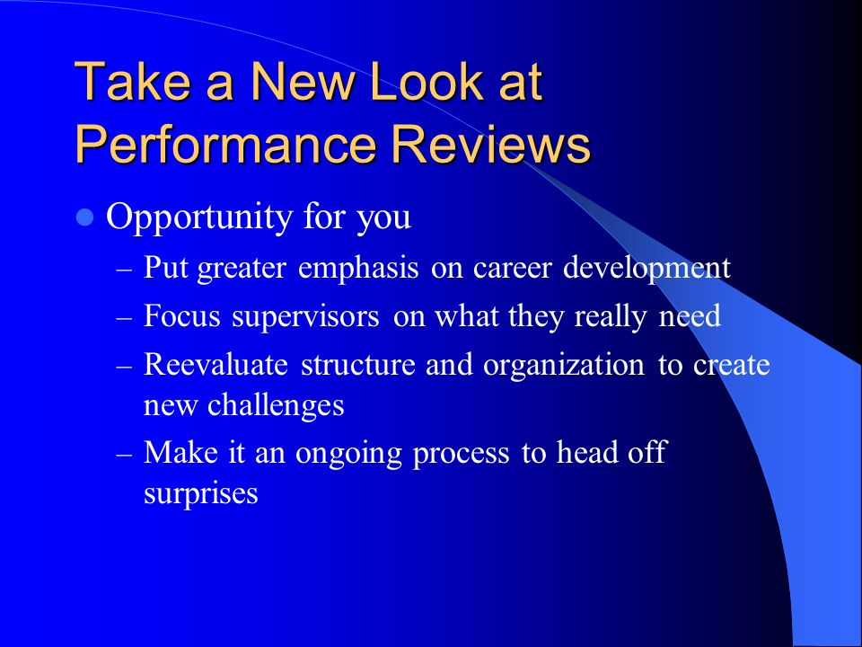 Take a New Look at Performance Reviews Opportunity for you – Put greater emphasis on career development – Focus supervisors on what they really need – Reevaluate structure and organization to create new challenges – Make it an ongoing process to head off surprises
