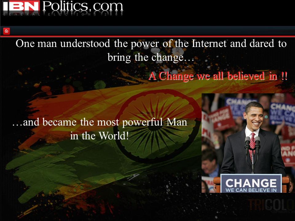 One man understood the power of the Internet and dared to bring the change… Barack Obama on Twitter Obama: @barackobama has 112,474 followers McCain: @JohnMcCain (is it real?) 4,603followers Obama has 240 times more followers on Twitter than McCain Facebook Obama: 2,379,102 supporters McCain: 620,359 supporters Obama had 380% more supporters MySpace Obama: Friends: 833,161 McCain: Friends: 217,811 Obama has 380% more supporters than McCain YouTube Obama: 1792 videos uploaded since Nov 2006, Subscribers: 114,559 Channel Views: 18,413,110 McCain: 329 videos uploaded since Feb 2007 Subscribers: 28,419, Channel Views: 2,032,993 Obama has 403% more subscribers than McCain Obama has 905% more viewers than McCain A Change we all believed in !!