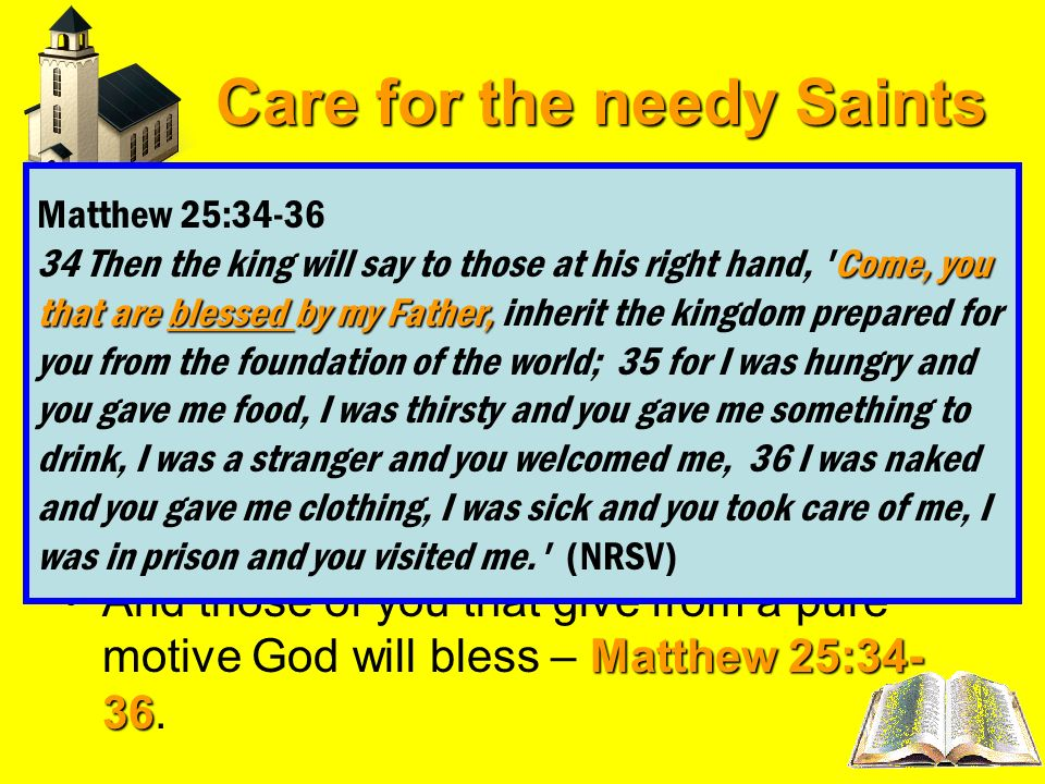Care for the needy Saints Acts 20:35Paul addressed the elders reminding them of the words of our order and Savior Jesus Christ it is more blessed to g