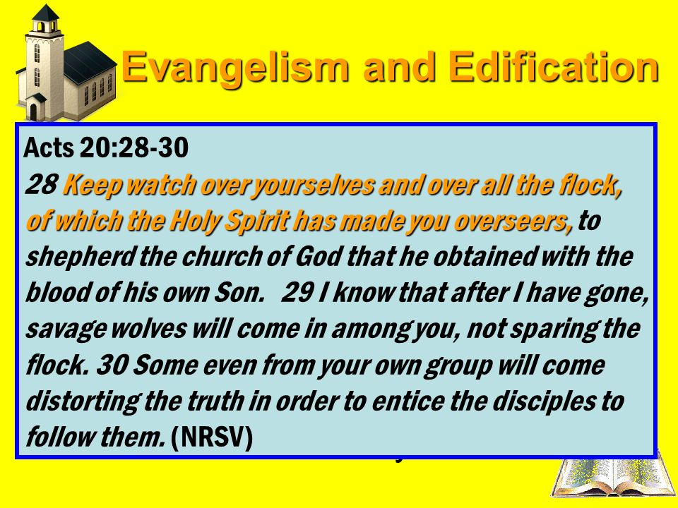 Evangelism and Edification Acts 20:28-30Paul words to the Ephesians must not be lost on us today – Acts 20:28-30 If we intend that our work here be gi