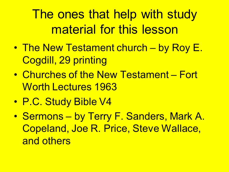 The ones that help with study material for this lesson The New Testament church – by Roy E. Cogdill, 29 printing Churches of the New Testament – Fort