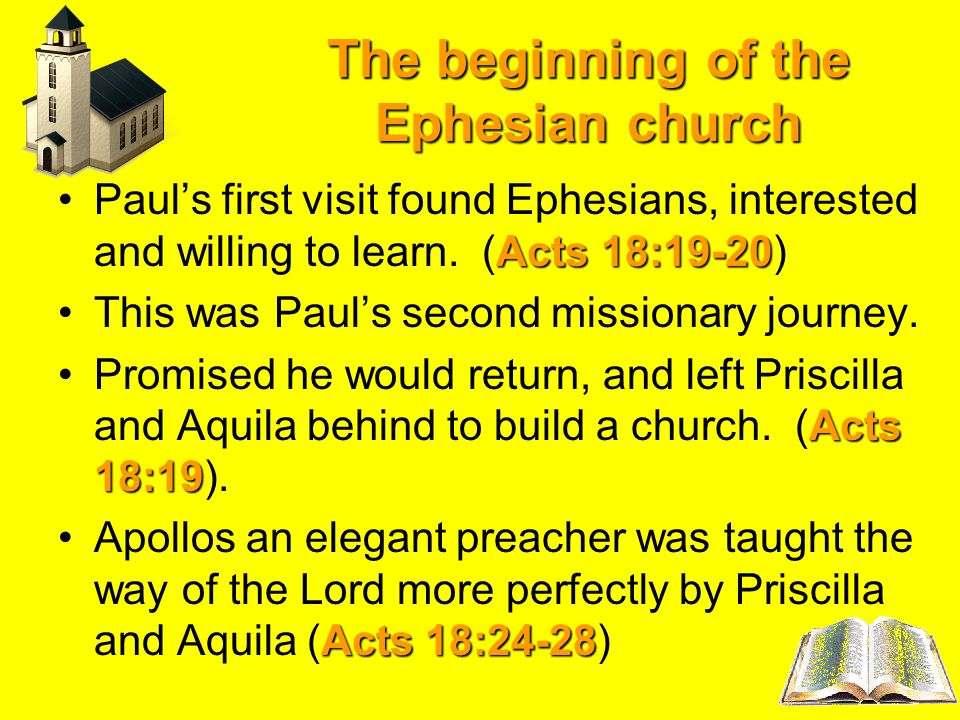 The beginning of the Ephesian church Acts 18:19-20Pauls first visit found Ephesians, interested and willing to learn. (Acts 18:19-20) This was Pauls s