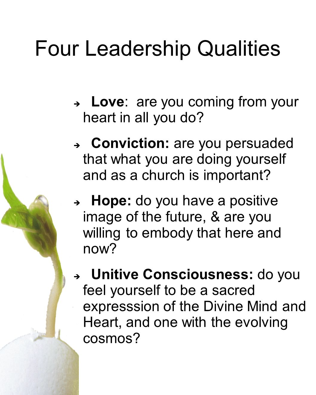 Four Leadership Qualities Love: are you coming from your heart in all you do? Conviction: are you persuaded that what you are doing yourself and as a