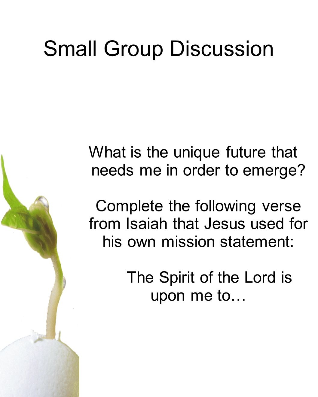 Small Group Discussion What is the unique future that needs me in order to emerge? Complete the following verse from Isaiah that Jesus used for his ow