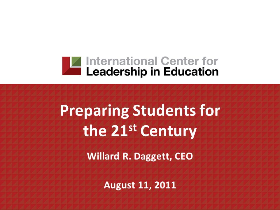 Preparing Students for the 21 st Century Willard R. Daggett, CEO August 11, 2011