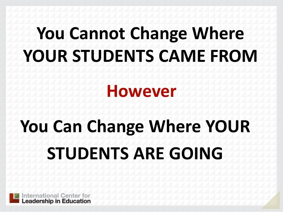 You Cannot Change Where YOUR STUDENTS CAME FROM However You Can Change Where YOUR STUDENTS ARE GOING