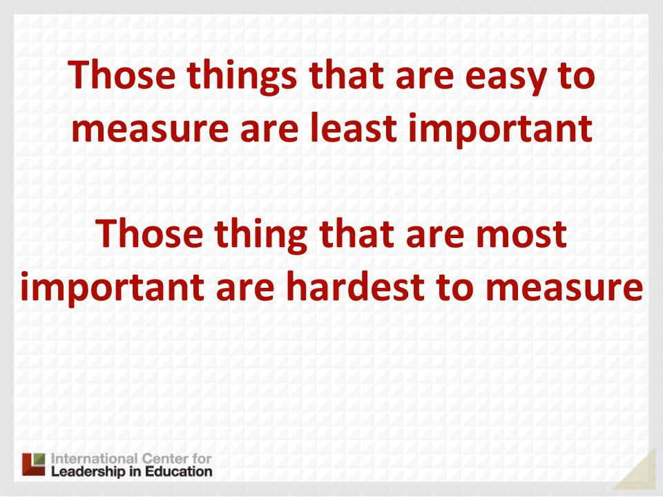 Those things that are easy to measure are least important Those thing that are most important are hardest to measure