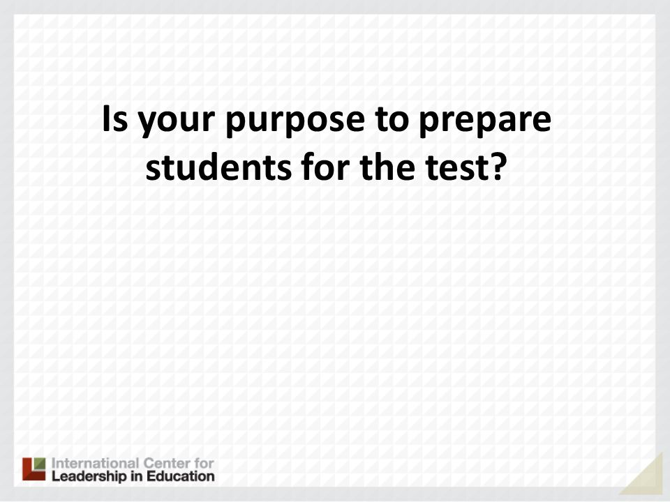 Is your purpose to prepare students for the test?
