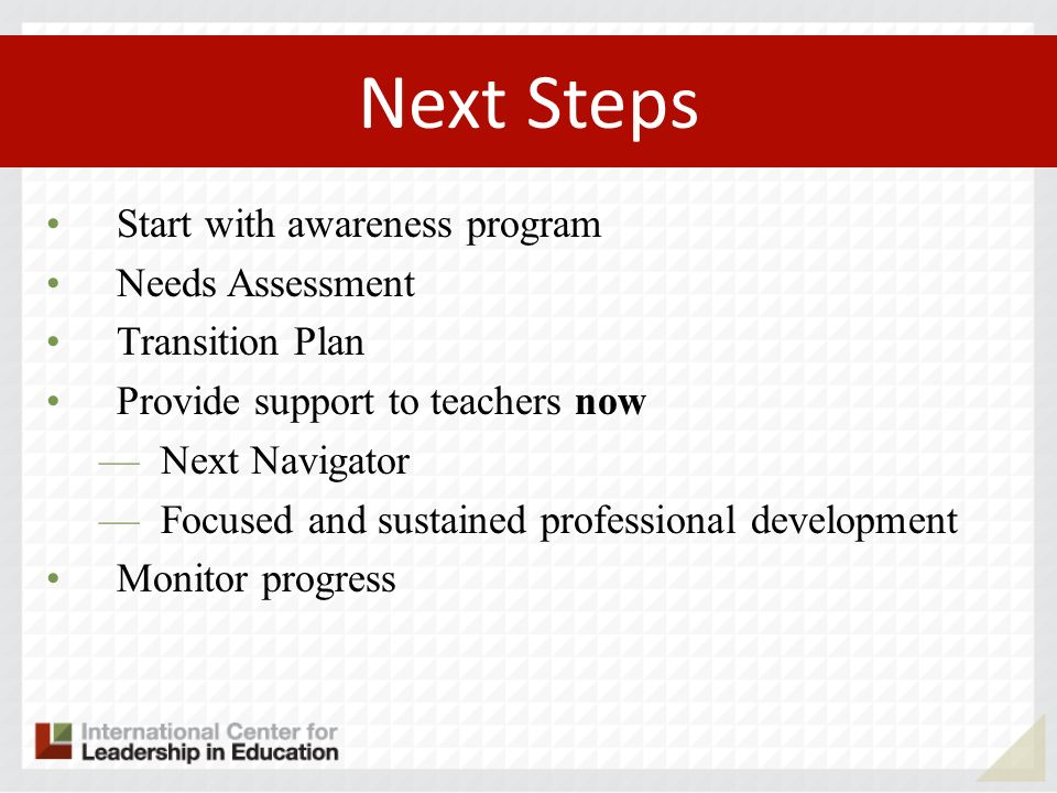Start with awareness program Needs Assessment Transition Plan Provide support to teachers now Next Navigator Focused and sustained professional develo