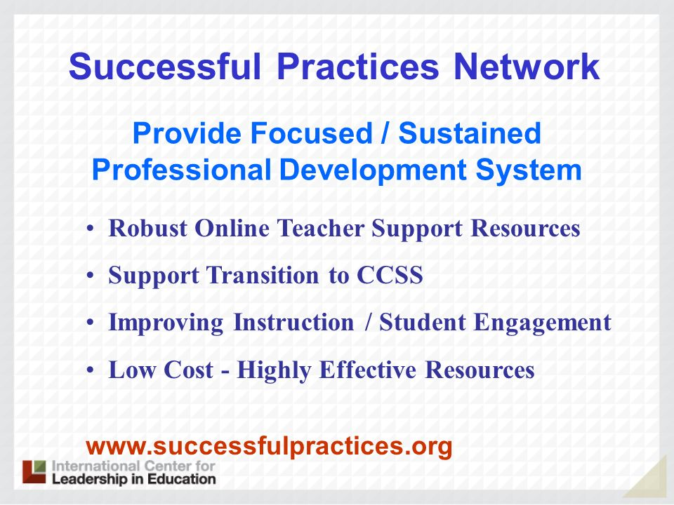 Successful Practices Network   Provide Focused / Sustained Professional Development System Robust Online Teacher Support Resources Support Transition to CCSS Improving Instruction / Student Engagement Low Cost - Highly Effective Resources