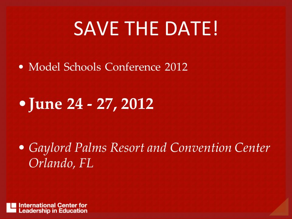 Model Schools Conference 2012 June 24 - 27, 2012 Gaylord Palms Resort and Convention Center Orlando, FL SAVE THE DATE!