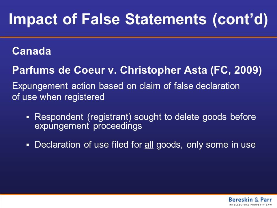 Impact of False Statements (contd) Canada Parfums de Coeur v. Christopher Asta (FC, 2009) Expungement action based on claim of false declaration of us