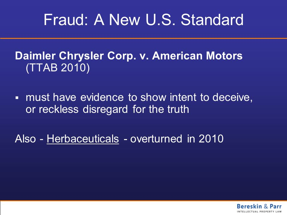 Fraud: A New U.S. Standard Daimler Chrysler Corp. v. American Motors (TTAB 2010) must have evidence to show intent to deceive, or reckless disregard f