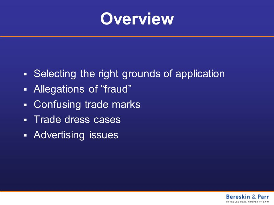 Overview Selecting the right grounds of application Allegations of fraud Confusing trade marks Trade dress cases Advertising issues