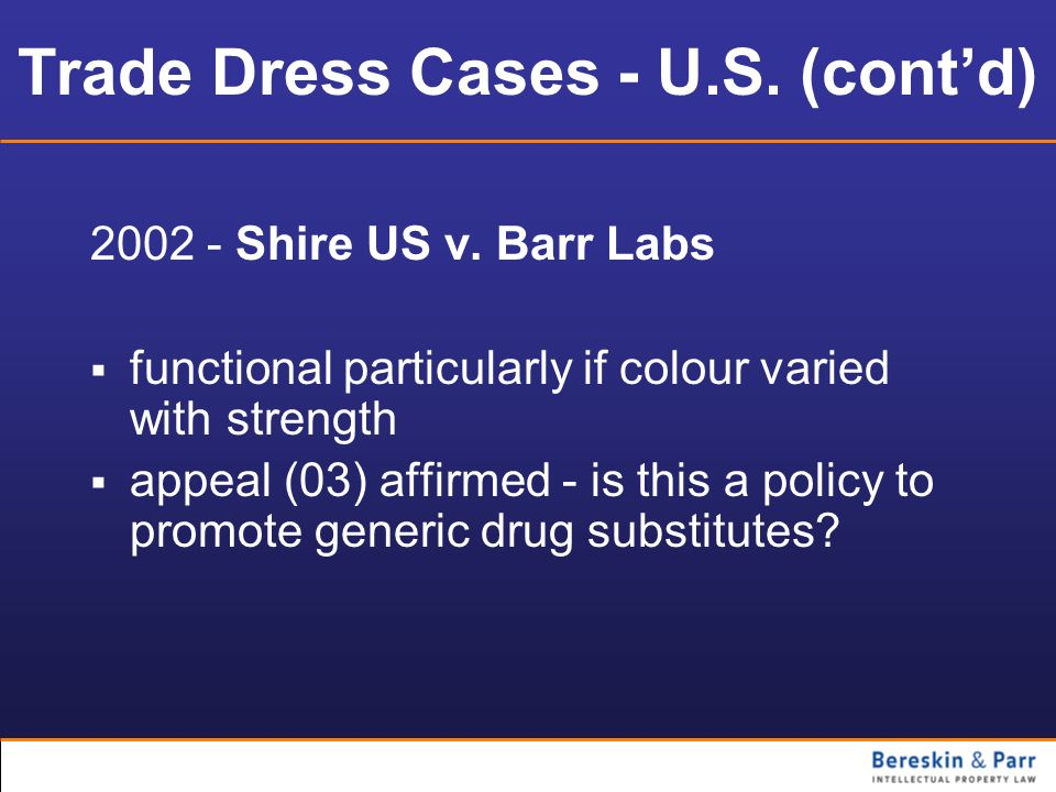 Trade Dress Cases - U.S. (contd) 2002 - Shire US v. Barr Labs functional particularly if colour varied with strength appeal (03) affirmed - is this a