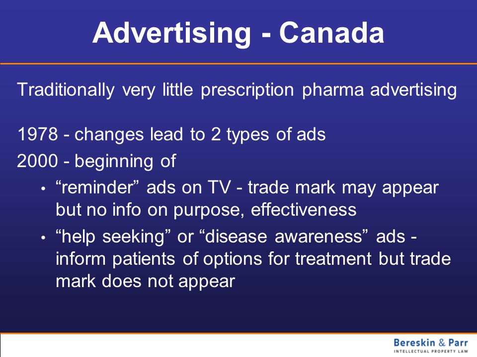 Advertising - Canada Traditionally very little prescription pharma advertising 1978 - changes lead to 2 types of ads 2000 - beginning of reminder ads