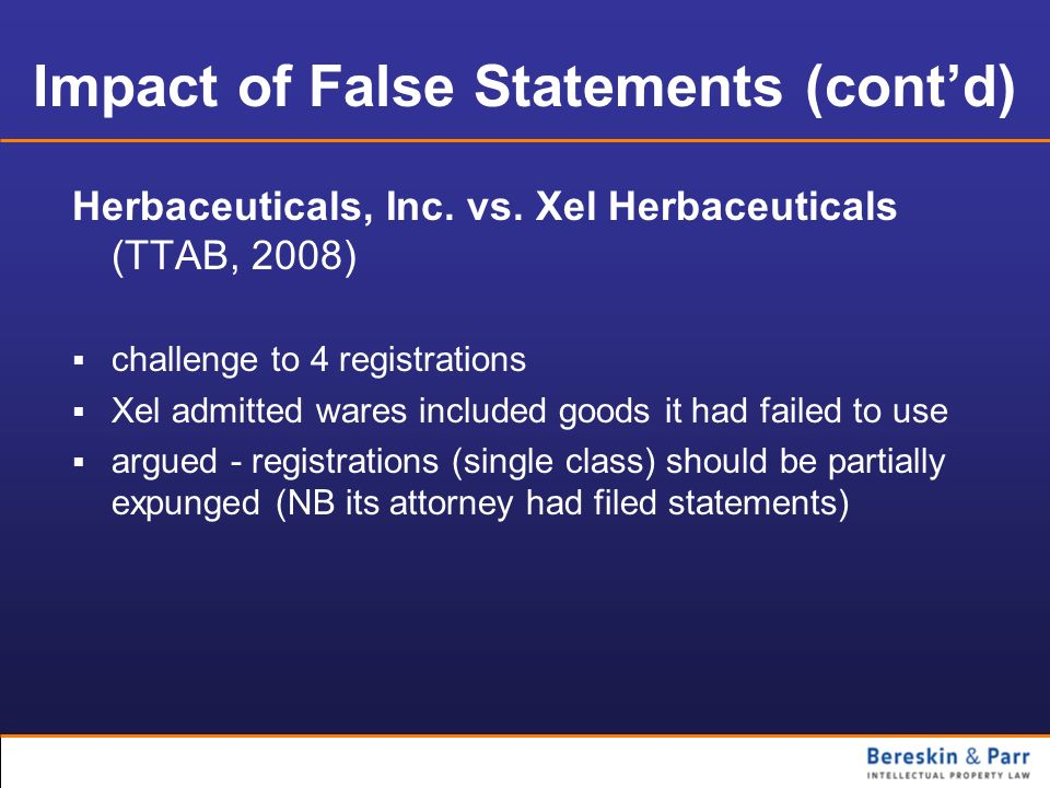 Impact of False Statements (contd) Herbaceuticals, Inc. vs. Xel Herbaceuticals (TTAB, 2008) challenge to 4 registrations Xel admitted wares included g