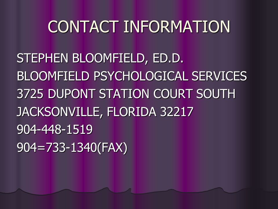 CONTACT INFORMATION STEPHEN BLOOMFIELD, ED.D. BLOOMFIELD PSYCHOLOGICAL SERVICES 3725 DUPONT STATION COURT SOUTH JACKSONVILLE, FLORIDA 32217 904-448-15