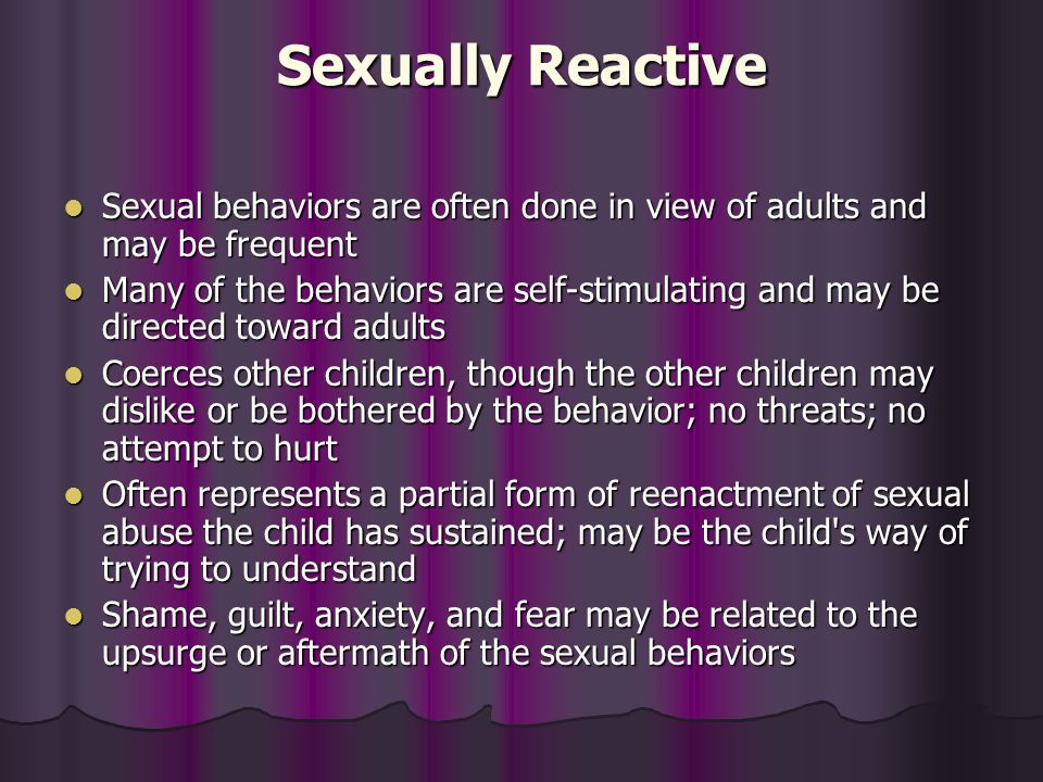 Sexually Reactive Sexual behaviors are often done in view of adults and may be frequent Sexual behaviors are often done in view of adults and may be f