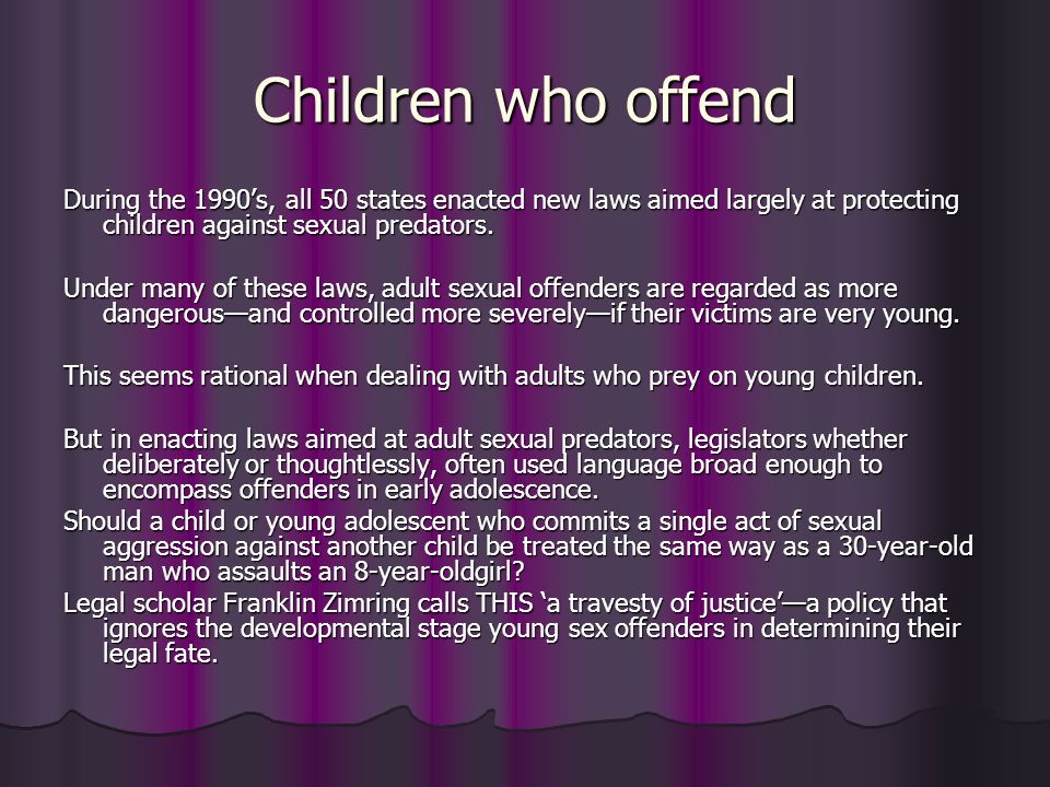 Children who offend During the 1990s, all 50 states enacted new laws aimed largely at protecting children against sexual predators. Under many of thes