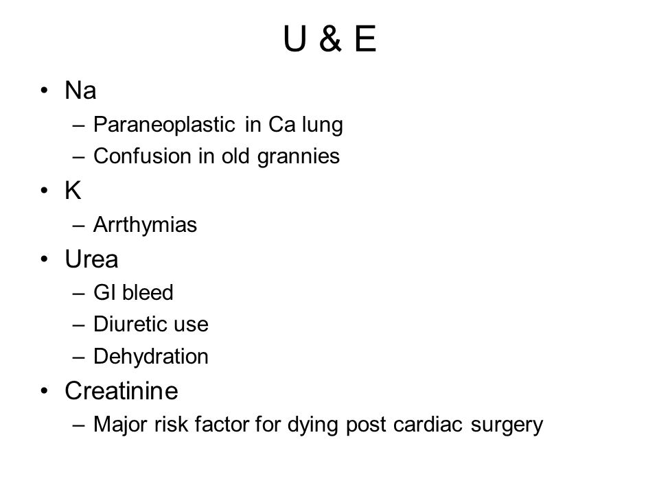 U & E Na –Paraneoplastic in Ca lung –Confusion in old grannies K –Arrthymias Urea –GI bleed –Diuretic use –Dehydration Creatinine –Major risk factor f