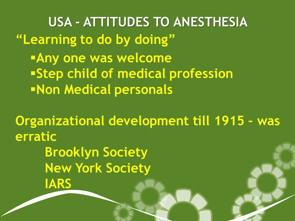 USA - ATTITUDES TO ANESTHESIA Learning to do by doing Any one was welcome Step child of medical profession Non Medical personals Organizational development till 1915 – was erratic Brooklyn Society New York Society IARS