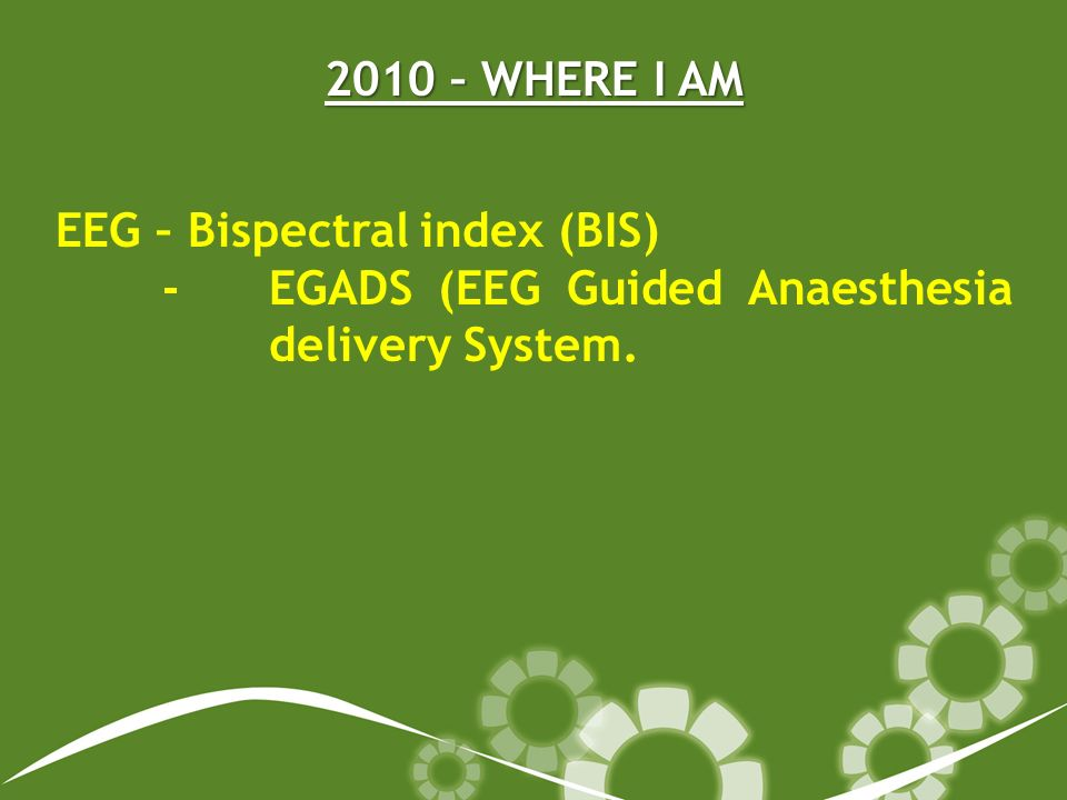 2010 – WHERE I AM EEG – Bispectral index (BIS) - EGADS (EEG Guided Anaesthesia delivery System.