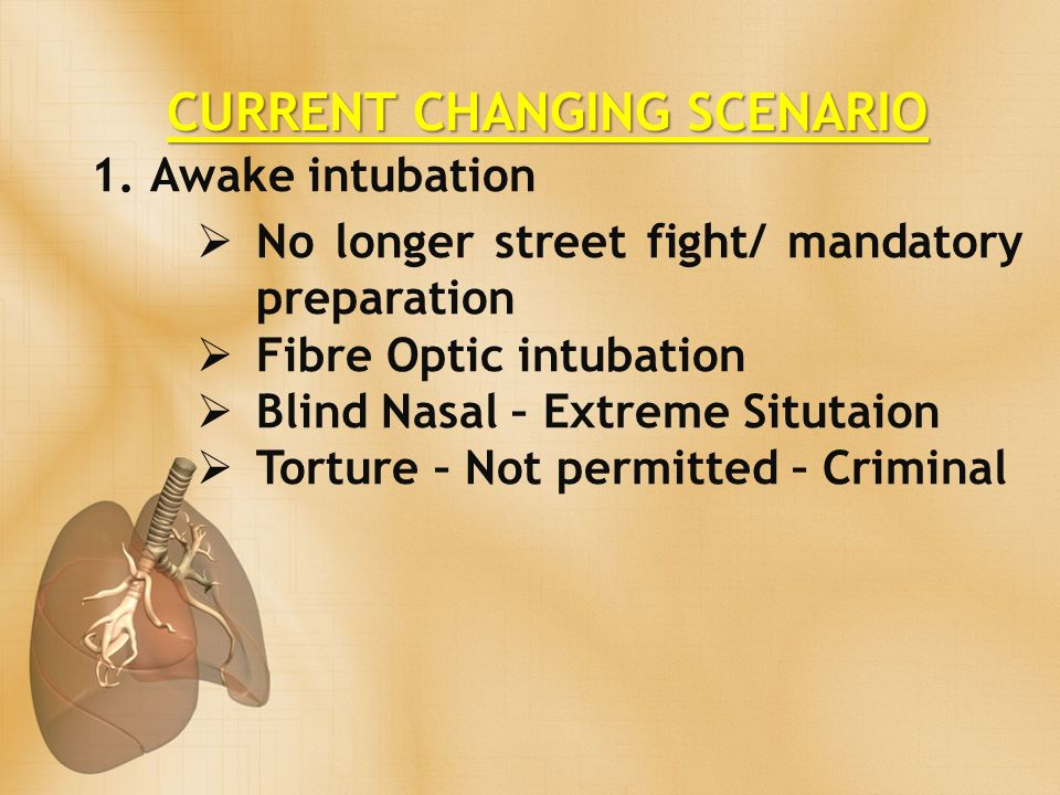 CURRENT CHANGING SCENARIO 1.Awake intubation No longer street fight/ mandatory preparation Fibre Optic intubation Blind Nasal – Extreme Situtaion Torture – Not permitted – Criminal