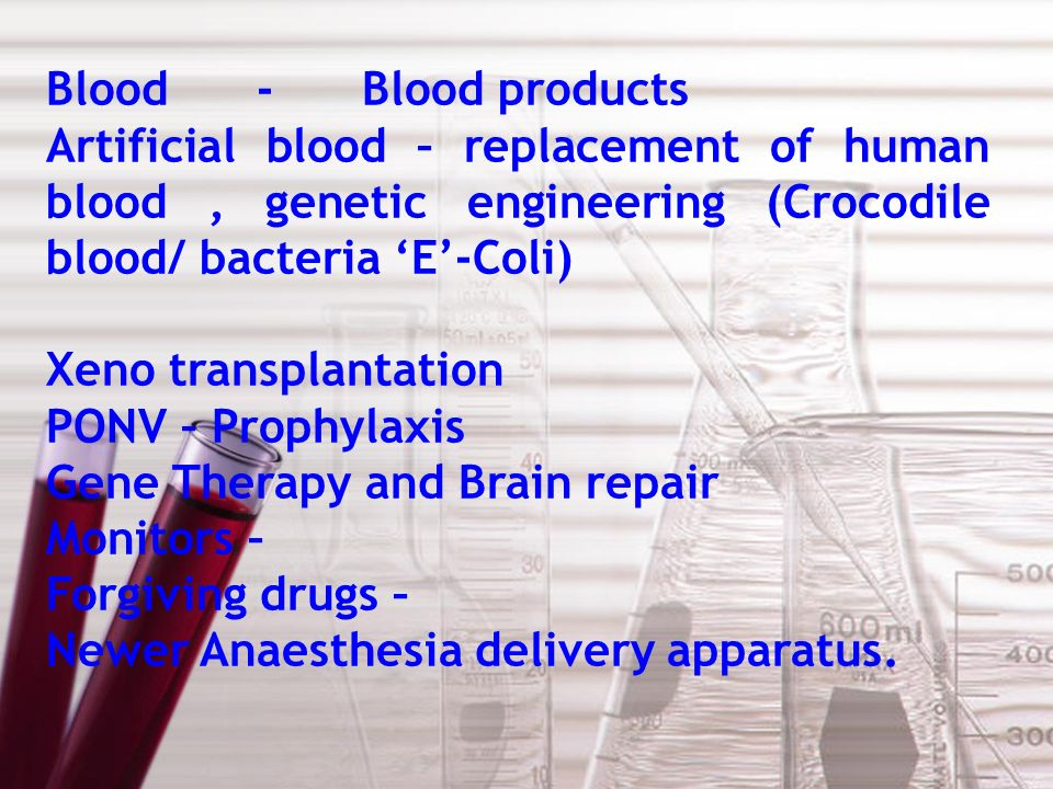 Blood-Blood products Artificial blood – replacement of human blood, genetic engineering (Crocodile blood/ bacteria E-Coli) Xeno transplantation PONV – Prophylaxis Gene Therapy and Brain repair Monitors – Forgiving drugs – Newer Anaesthesia delivery apparatus.