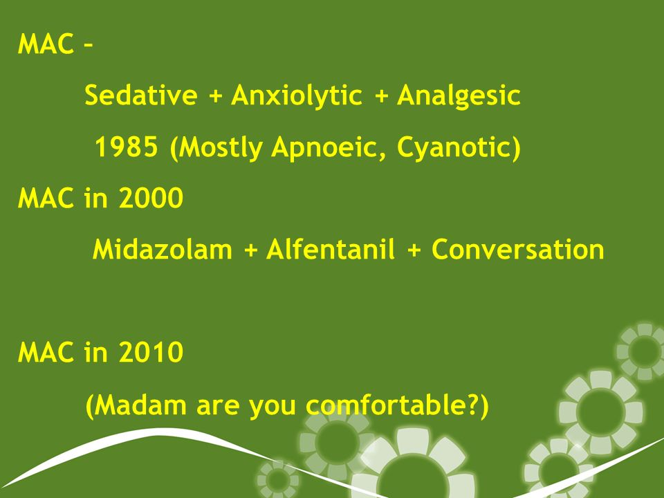 MAC – Sedative + Anxiolytic + Analgesic 1985 (Mostly Apnoeic, Cyanotic) MAC in 2000 Midazolam + Alfentanil + Conversation MAC in 2010 (Madam are you comfortable )