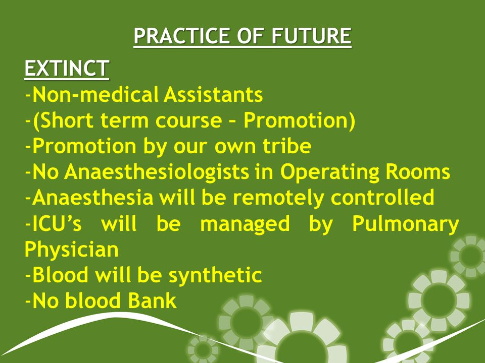 PRACTICE OF FUTURE EXTINCT -Non-medical Assistants -(Short term course – Promotion) -Promotion by our own tribe -No Anaesthesiologists in Operating Rooms -Anaesthesia will be remotely controlled -ICUs will be managed by Pulmonary Physician -Blood will be synthetic -No blood Bank