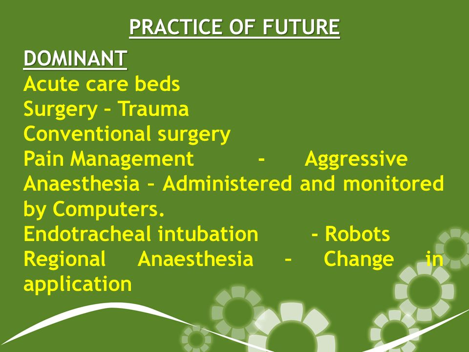 PRACTICE OF FUTURE DOMINANT Acute care beds Surgery – Trauma Conventional surgery Pain Management-Aggressive Anaesthesia – Administered and monitored by Computers.