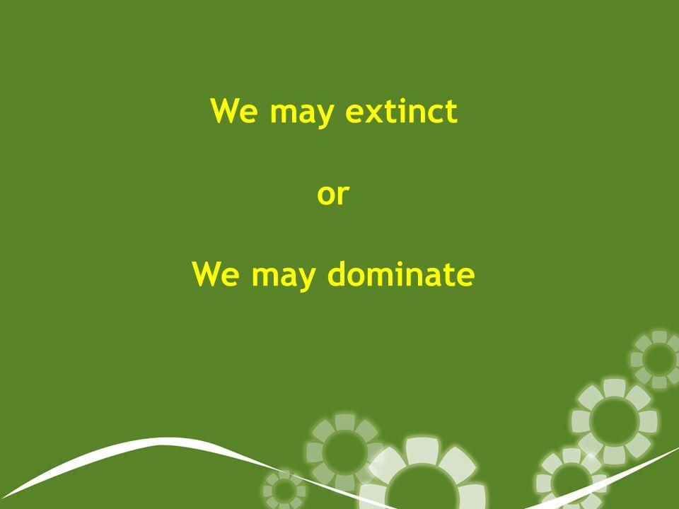 We may extinct or We may dominate