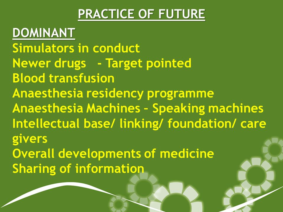 PRACTICE OF FUTURE DOMINANT Simulators in conduct Newer drugs- Target pointed Blood transfusion Anaesthesia residency programme Anaesthesia Machines – Speaking machines Intellectual base/ linking/ foundation/ care givers Overall developments of medicine Sharing of information
