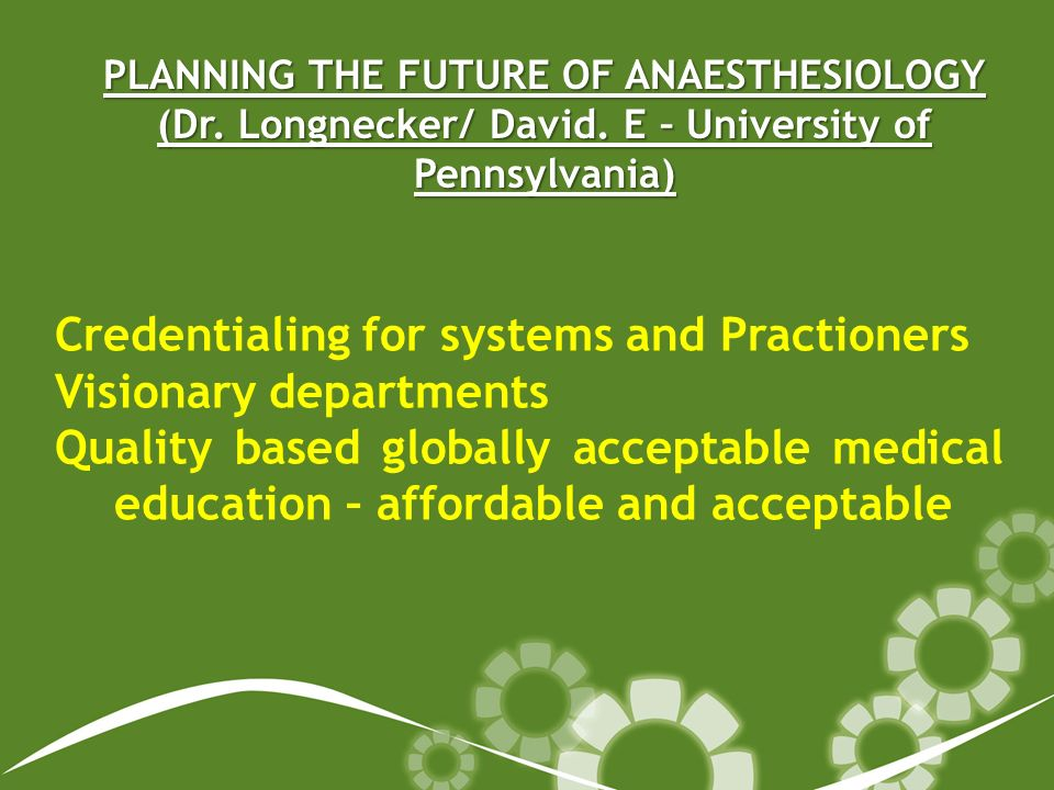 PLANNING THE FUTURE OF ANAESTHESIOLOGY (Dr. Longnecker/ David. E – University of Pennsylvania) Credentialing for systems and Practioners Visionary dep