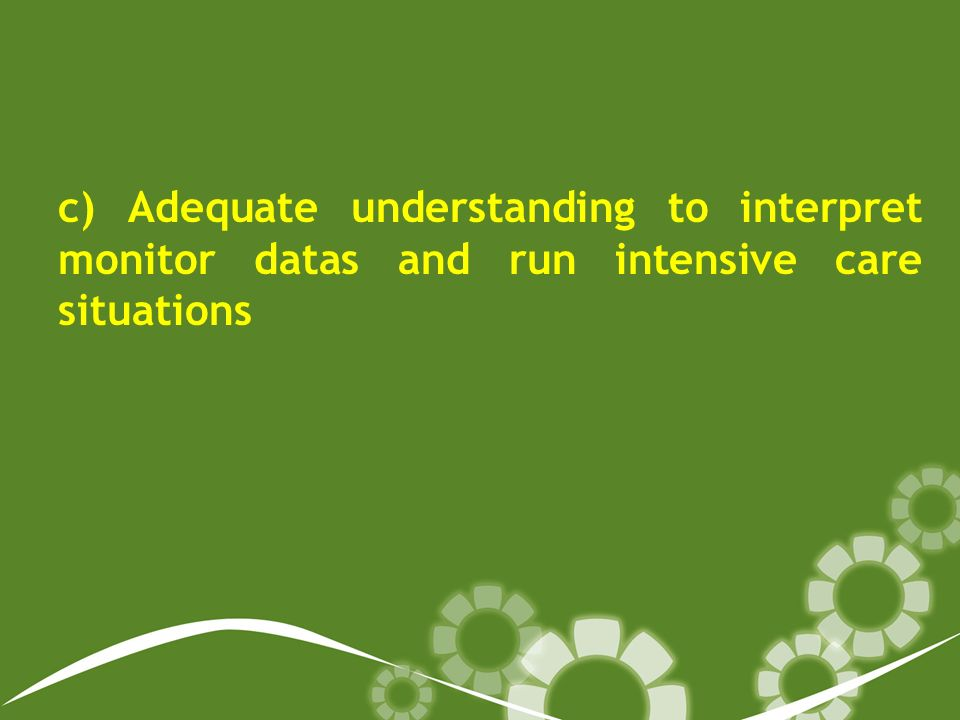 c) Adequate understanding to interpret monitor datas and run intensive care situations