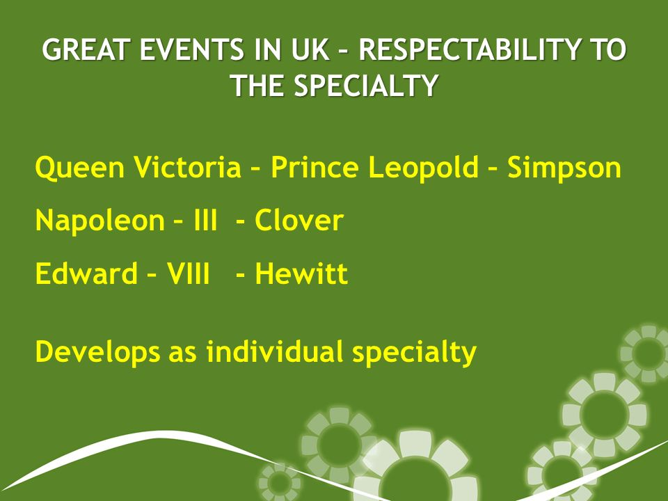 GREAT EVENTS IN UK – RESPECTABILITY TO THE SPECIALTY Queen Victoria – Prince Leopold – Simpson Napoleon – III- Clover Edward – VIII- Hewitt Develops as individual specialty