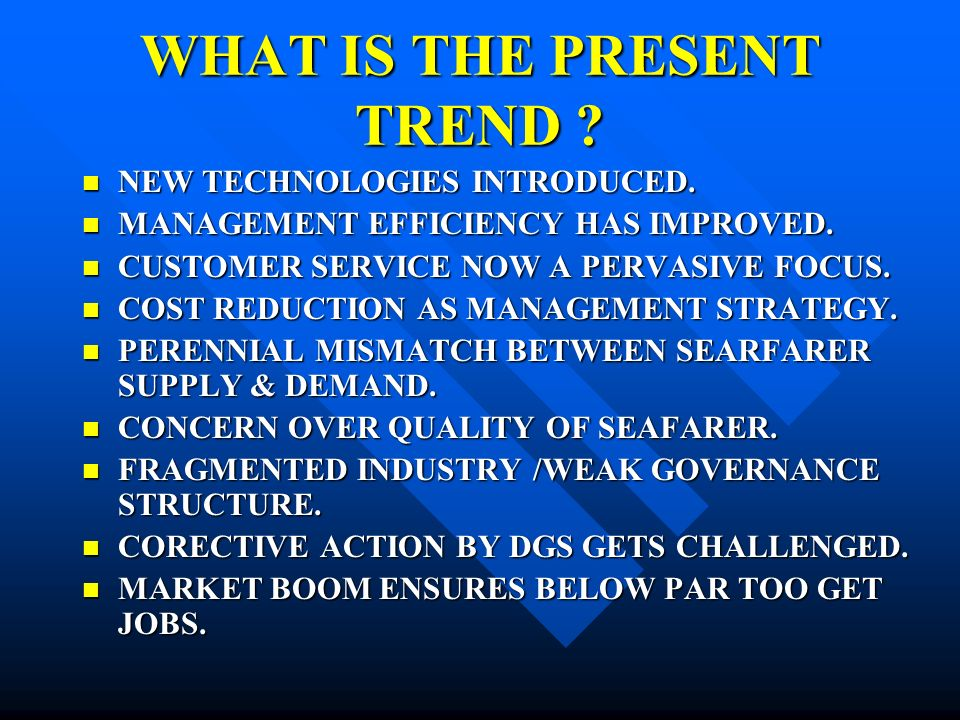 WHAT IS THE PRESENT TREND .NEW TECHNOLOGIES INTRODUCED.