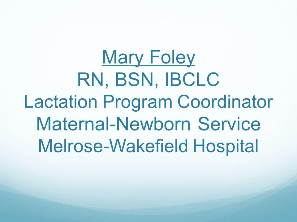 Mary Foley RN, BSN, IBCLC Lactation Program Coordinator Maternal-Newborn Service Melrose-Wakefield Hospital