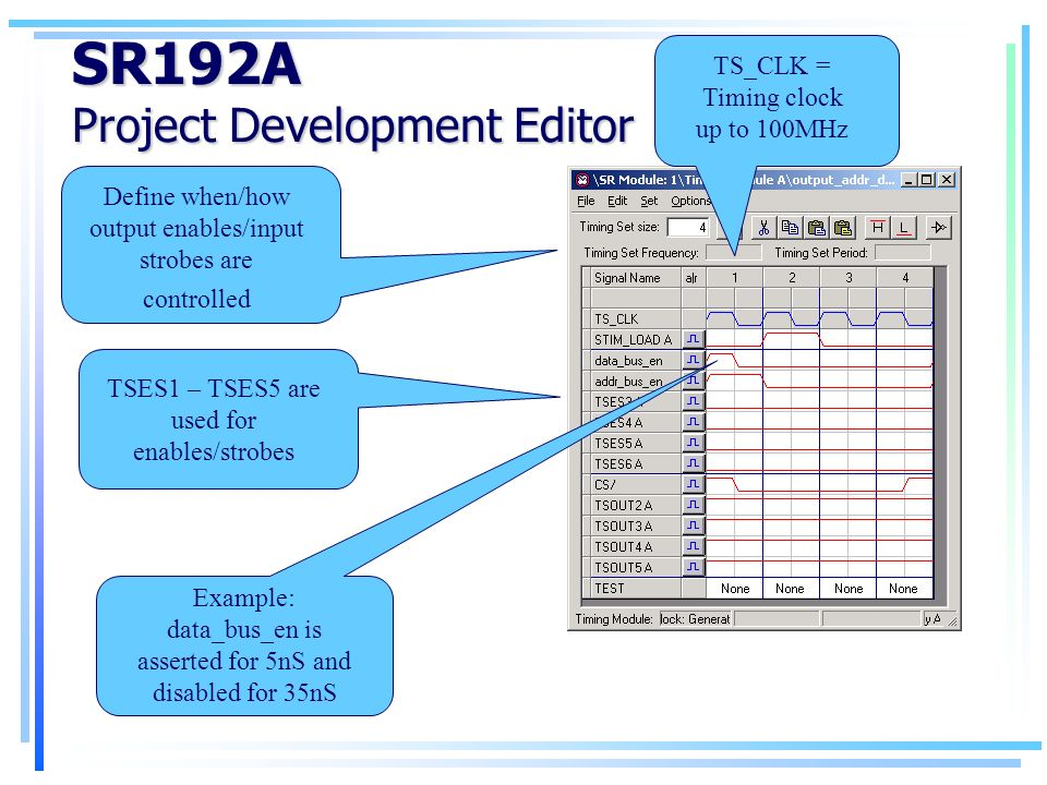 SR192A Project Development Editor Define when/how output enables/input strobes are controlled TSES1 – TSES5 are used for enables/strobes TS_CLK = Timing clock up to 100MHz Example: data_bus_en is asserted for 5nS and disabled for 35nS