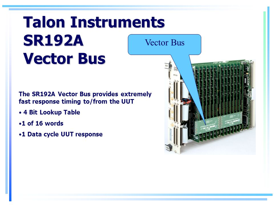 Talon Instruments SR192A Vector Bus The SR192A Vector Bus provides extremely fast response timing to/from the UUT 4 Bit Lookup Table 1 of 16 words 1 Data cycle UUT response Vector Bus